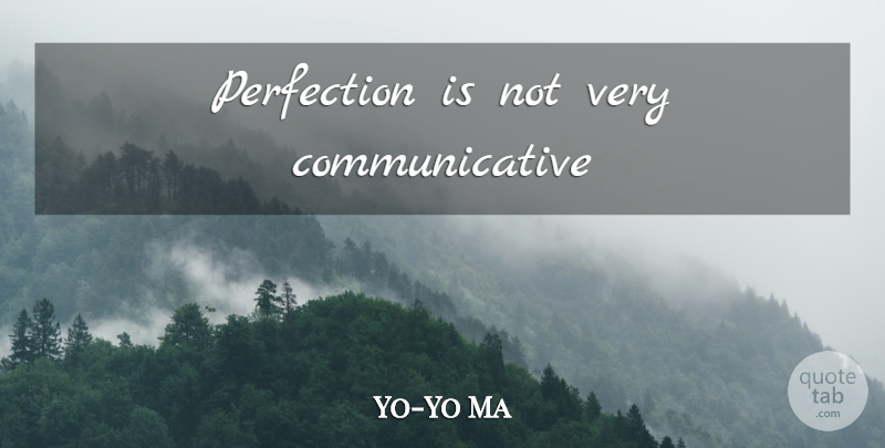 Yo-Yo Ma Quote About Perfection: Perfection Is Not Very Communicative...