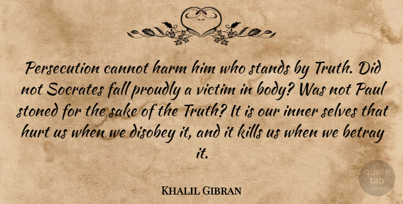 Khalil Gibran Quote About Hurt, Truth, Fall: Persecution Cannot Harm Him Who...