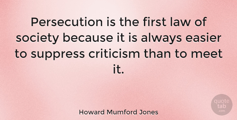 Howard Mumford Jones Quote About Law, Criticism, Firsts: Persecution Is The First Law...