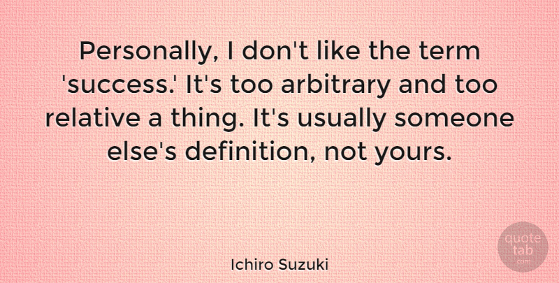 Ichiro Suzuki Quote About Success, Definitions, Arbitrary: Personally I Dont Like The...