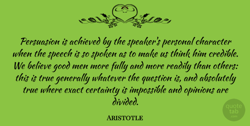 Aristotle Quote About Absolutely, Achieved, Believe, Certainty, Character: Persuasion Is Achieved By The...