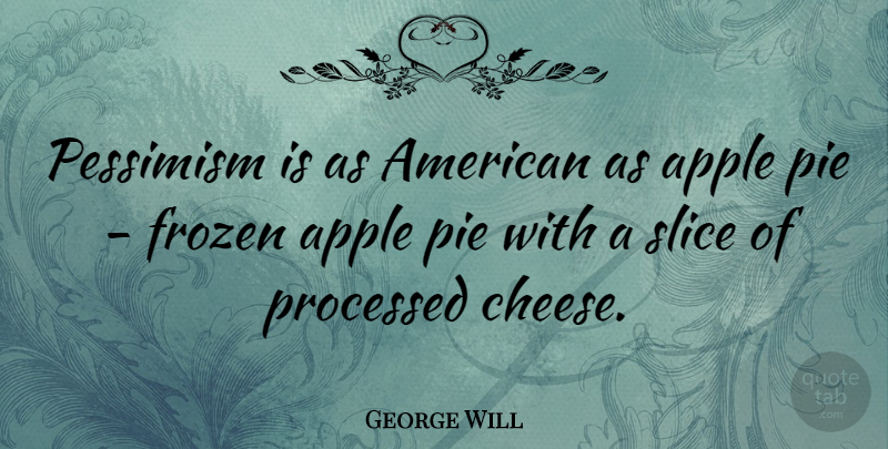 George Will Quote About Apples, Pie, Cheesy: Pessimism Is As American As...
