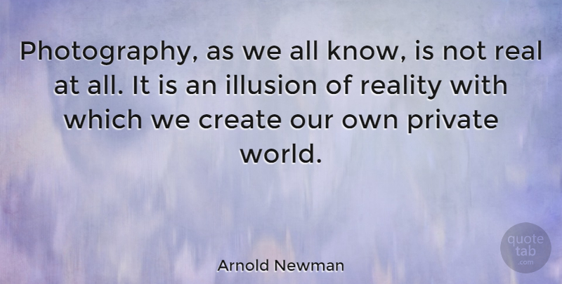 Arnold Newman Quote About Photography, Real, World: Photography As We All Know...