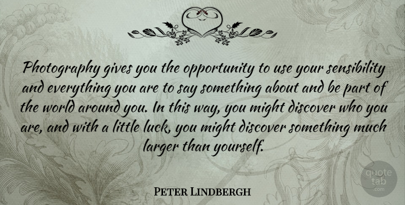 Peter Lindbergh Quote About Photography, Opportunity, Giving: Photography Gives You The Opportunity...
