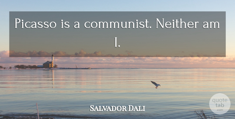 Salvador Dali Quote About Art, Communist: Picasso Is A Communist Neither...