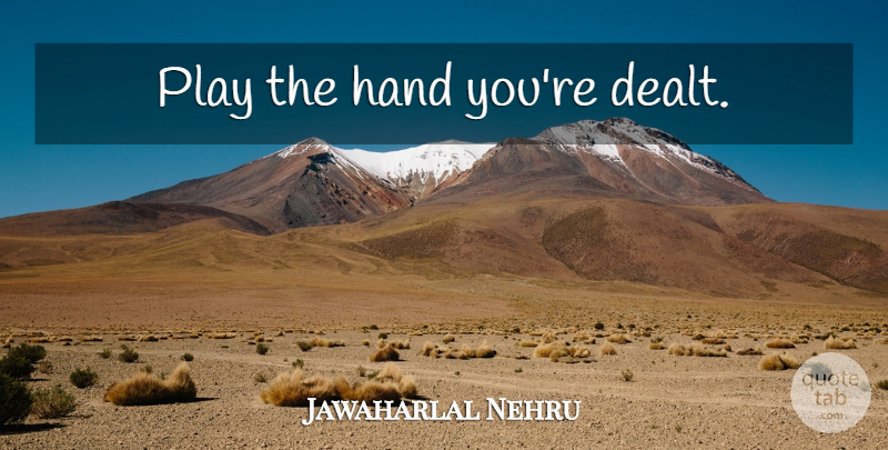 Jawaharlal Nehru Play The Hand Youre Dealt Quotetab