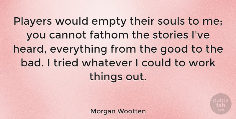 Morgan Wootten Quote About Cannot, Empty, Fathom, Good, Players: Players Would Empty Their Souls...