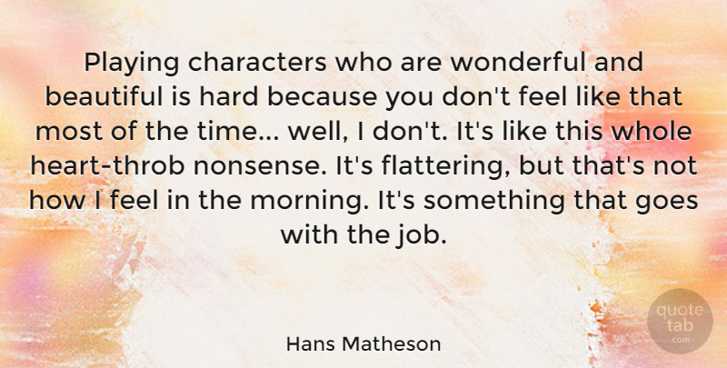 Hans Matheson Quote About Characters, Goes, Hard, Morning, Playing: Playing Characters Who Are Wonderful...