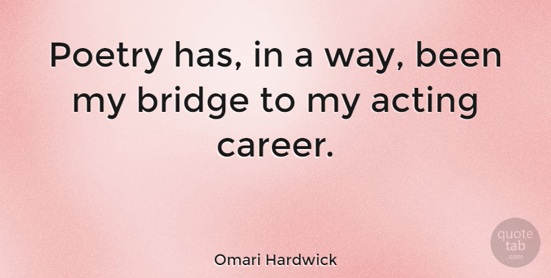 Omari Hardwick Quote About Bridges, Careers, Acting: Poetry Has In A Way...