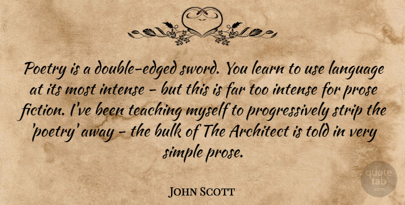 John Scott Quote About Architect, Bulk, Far, Intense, Language: Poetry Is A Double Edged...