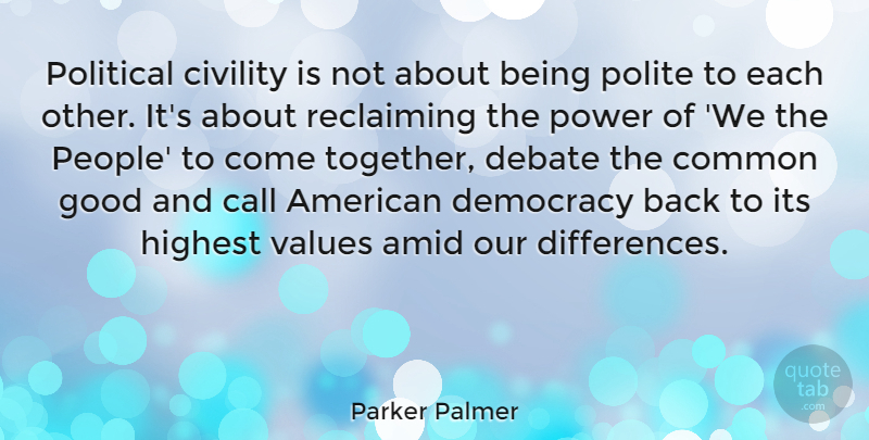 Parker Palmer Quote About Call, Civility, Common, Debate, Good: Political Civility Is Not About...