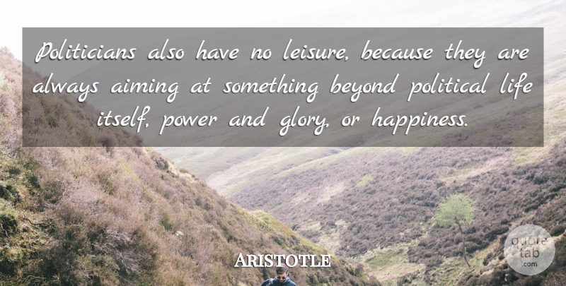 Aristotle Quote About Life, Political, Leisure: Politicians Also Have No Leisure...