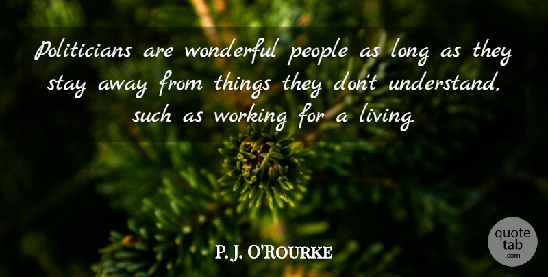 P. J. O'Rourke Quote About People, Wonderful: Politicians Are Wonderful People As...