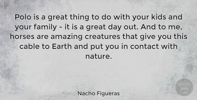 Nacho Figueras Quote About Amazing, Cable, Contact, Creatures, Earth: Polo Is A Great Thing...