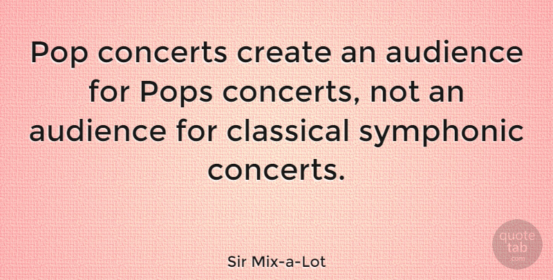 Sir Mix-a-Lot Quote About Classical, Pop, Pops: Pop Concerts Create An Audience...