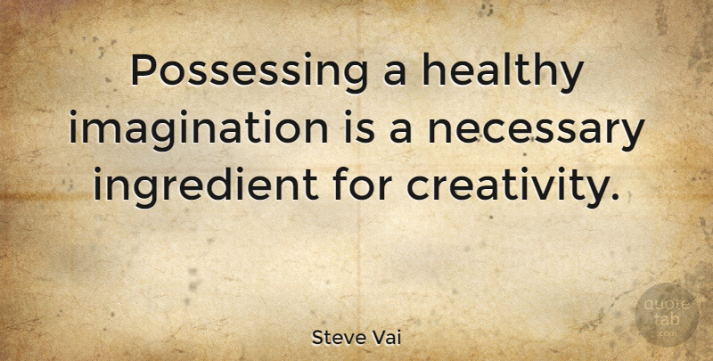Steve Vai Quote About Creativity, Imagination, Healthy: Possessing A Healthy Imagination Is...