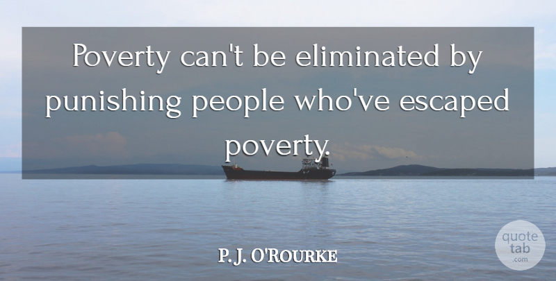 P. J. O'Rourke Quote About People, Poverty, Perdition: Poverty Cant Be Eliminated By...