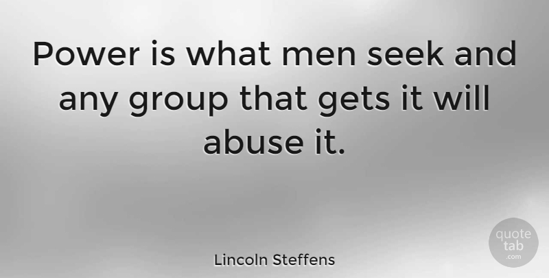 Lincoln Steffens Quote About Abuse, Gets, Men, Power, Seek: Power Is What Men Seek...