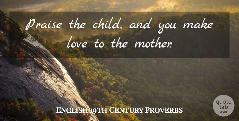William Cobbett: Praise the child, and you make love to the