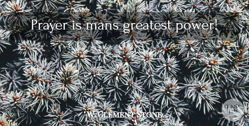 W. Clement Stone Quote About Prayer: Prayer Is Mans Greatest Power...