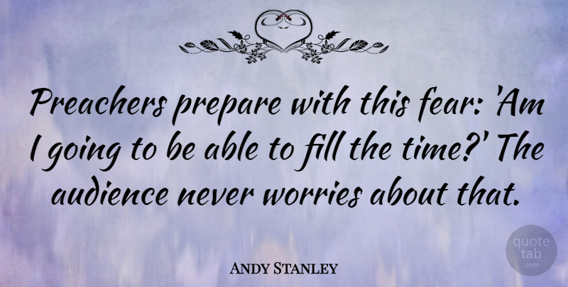 Andy Stanley Quote About Worry, Able, Preacher: Preachers Prepare With This Fear...