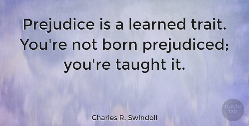 Charles R. Swindoll Quote About Taught, Prejudice, Born: Prejudice Is A Learned Trait...