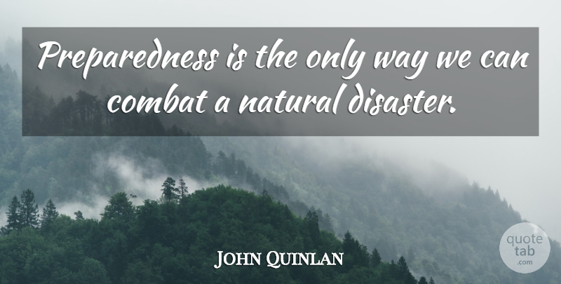Quotes About Natural Disasters: John Quinlan: Preparedness Is The Only Way We Can Combat A