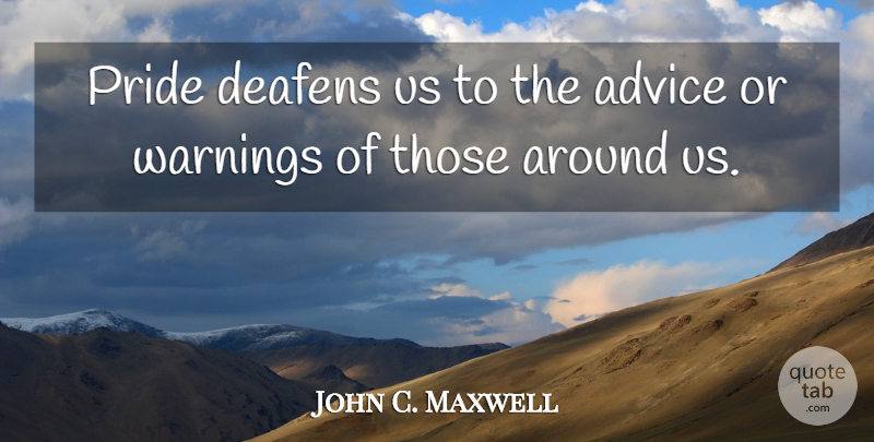 John C. Maxwell Quote About Leadership, Pride, Advice: Pride Deafens Us To The...