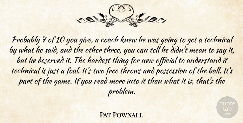 Pat Pownall Quote About Coach, Deserved, Free, Hardest, Knew: Probably 7 Of 10 You...