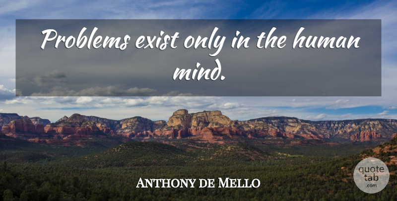 Anthony de Mello Quote About Mind, Problem, Humans: Problems Exist Only In The...