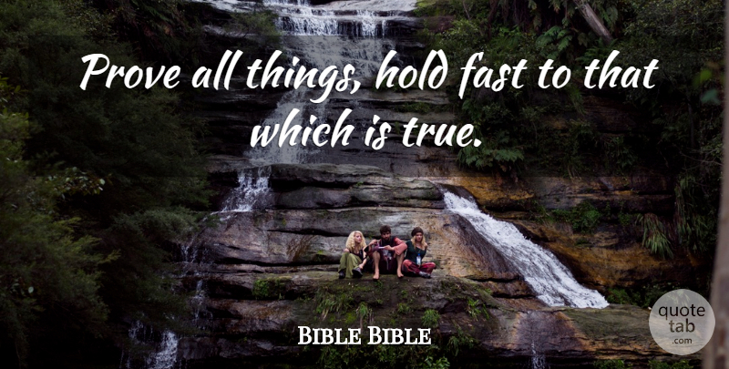 Bible Bible Quote About Fast, Hold, Prove, Truth: Prove All Things Hold Fast...