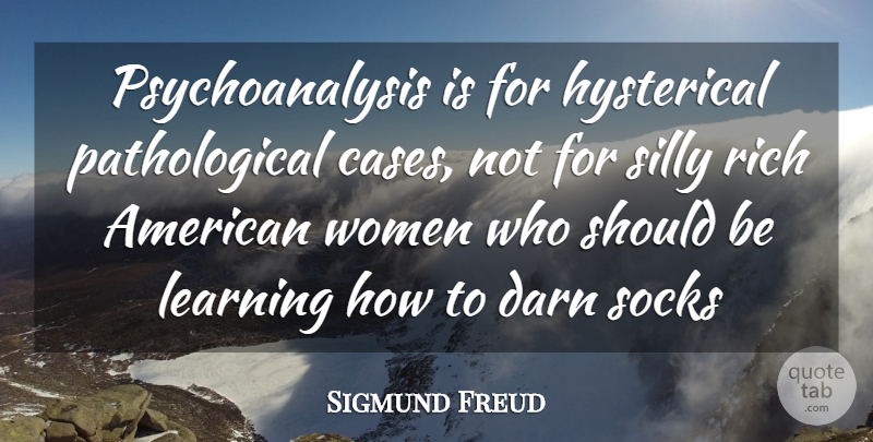 Sigmund Freud Quote About Darn, Hysterical, Learning, Rich, Silly: Psychoanalysis Is For Hysterical Pathological...
