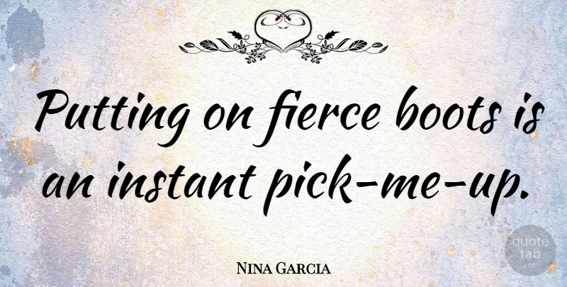 Nina Garcia Quote About Pick Me Up, Boots, Fierce: Putting On Fierce Boots Is...