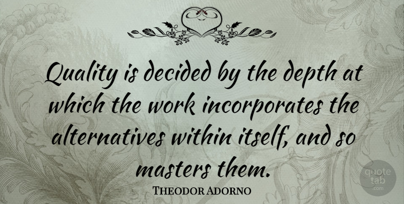 Theodor Adorno Quote About Quality, Depth, Alternatives: Quality Is Decided By The...