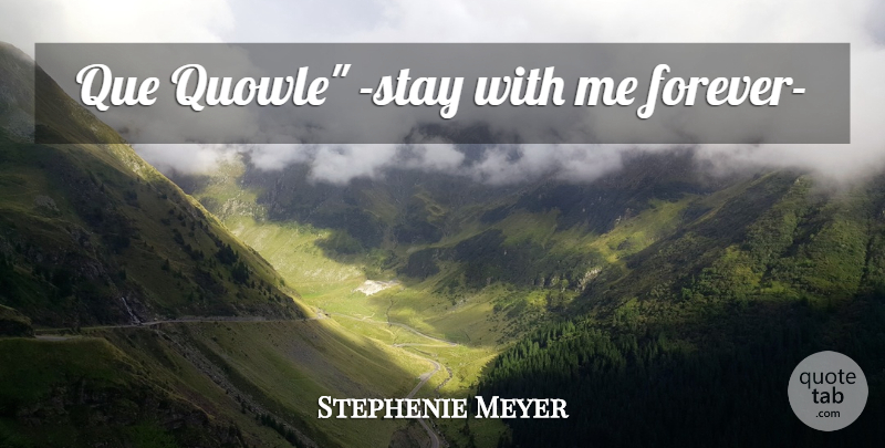 Stephenie Meyer Quote About Forever, New Moon, Stay With Me: Que Quowle Stay With Me...
