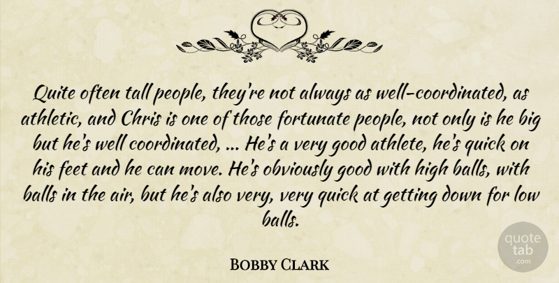 Bobby Clark Quote About Athletics, Balls, Chris, Feet, Fortunate: Quite Often Tall People Theyre...