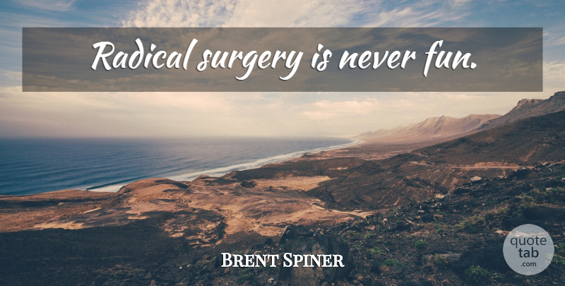 Brent Spiner Quote About Fun, Radical, Surgery: Radical Surgery Is Never Fun...