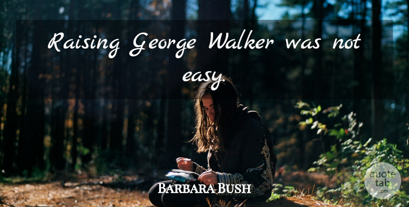 Barbara Bush Quote About Easy, Walkers: Raising George Walker Was Not...