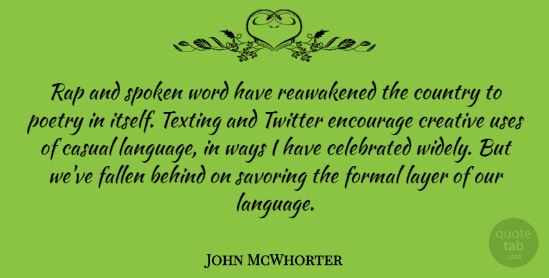 John McWhorter Quote About Behind, Casual, Celebrated, Country, Encourage: Rap And Spoken Word Have...
