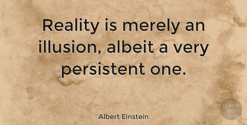 Albert Einstein Reality Is Merely An Illusion Albeit A Very