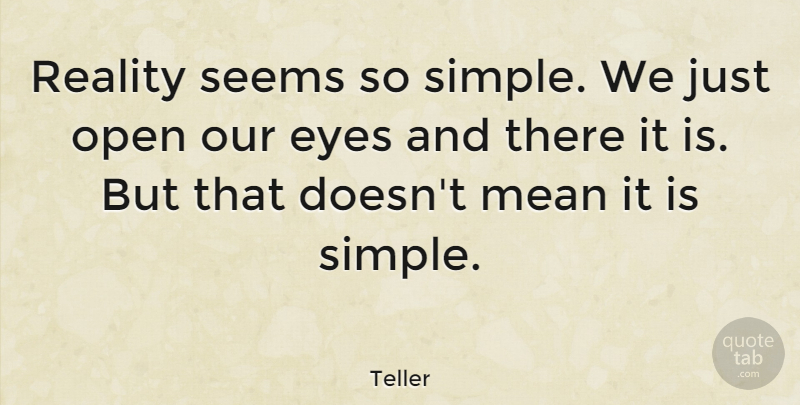 Teller Quote About Eyes, Mean, Open, Reality, Seems: Reality Seems So Simple We...