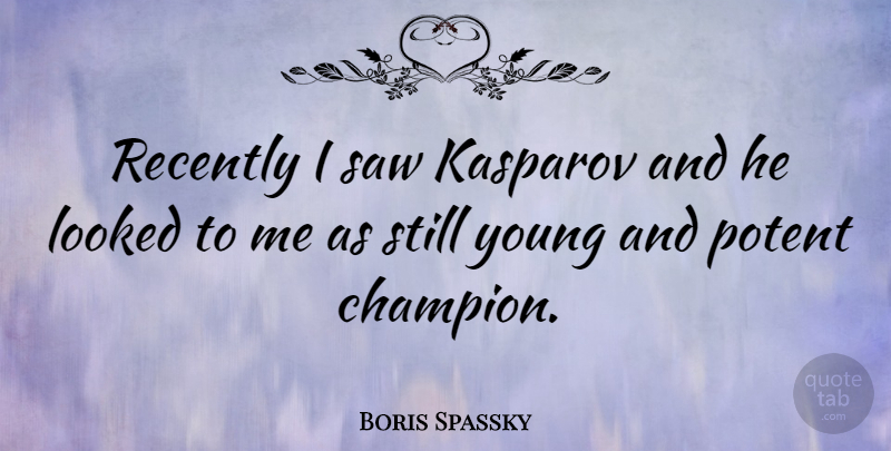 Boris Spassky Quote About Champion, Saws, Young: Recently I Saw Kasparov And...