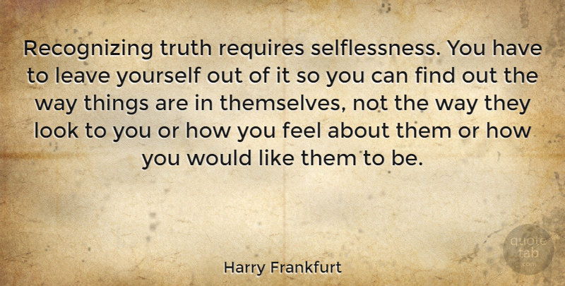 Harry Frankfurt Quote About How You Feel, Way, Looks: Recognizing Truth Requires Selflessness You...