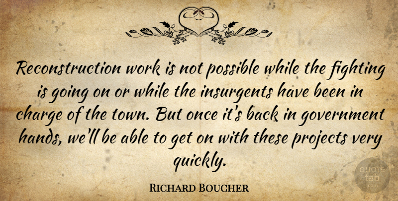 Richard Boucher Quote About Charge, Fighting, Fights And Fighting, Government, Insurgents: Reconstruction Work Is Not Possible...