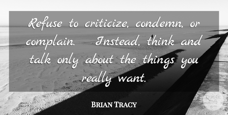 Brian Tracy Quote About Inspirational Life, Thinking, Want: Refuse To Criticize Condemn Or...