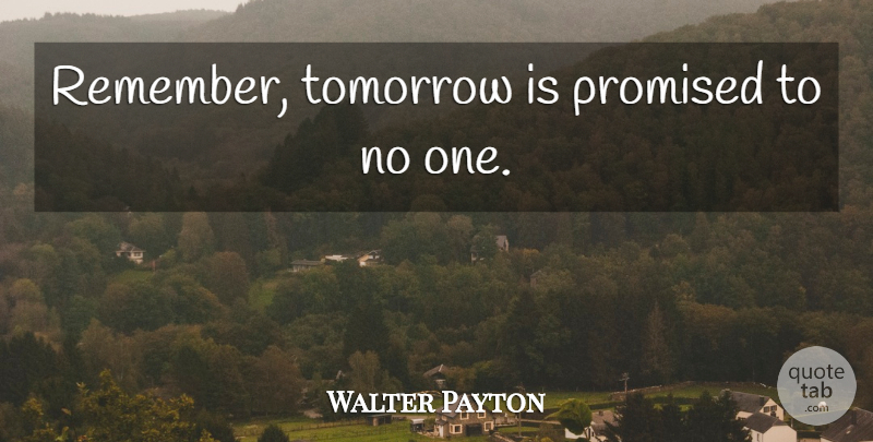 Walter Payton Remember Tomorrow Is Promised To No One Quotetab
