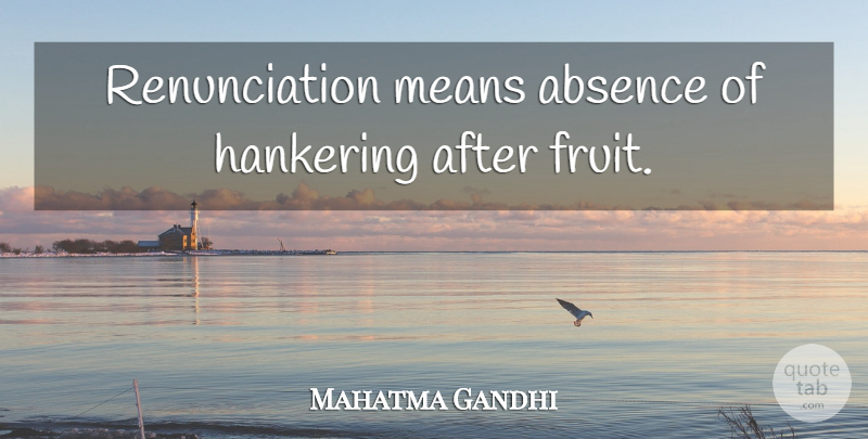 Mahatma Gandhi Quote About Mean, Fruit, Absence: Renunciation Means Absence Of Hankering...