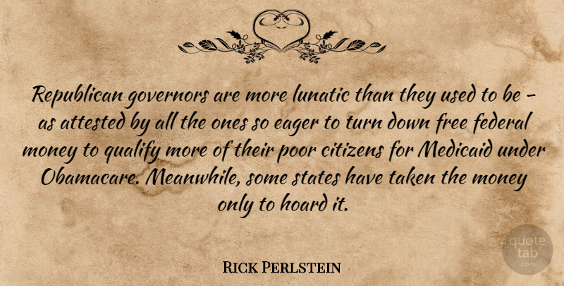 Rick Perlstein Quote About Citizens, Eager, Federal, Governors, Hoard: Republican Governors Are More Lunatic...