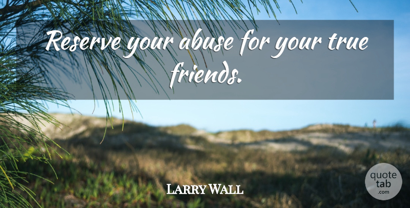 Larry Wall Quote About True Friend, Abuse, Reserves: Reserve Your Abuse For Your...
