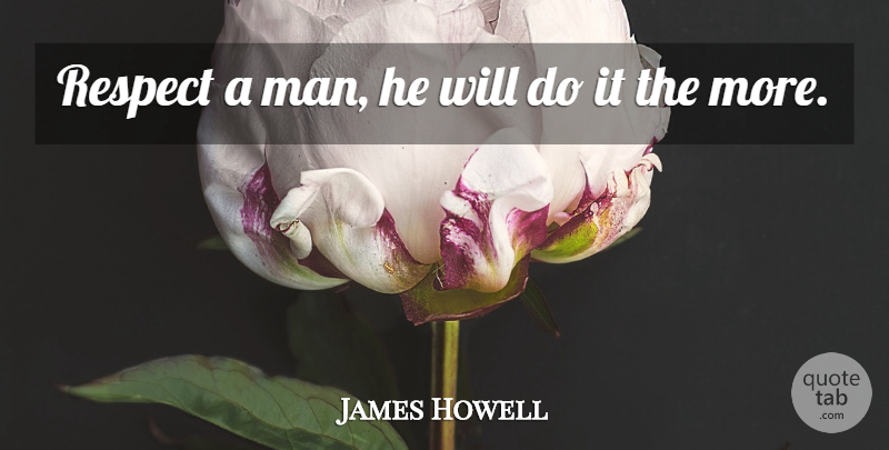James Howell Quote About Respect: Respect A Man He Will...
